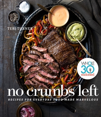 No Crumbs Left - Whole30 Endorsed, Recipes for Everyday Food Made Marvelous eBook by Teri Turner