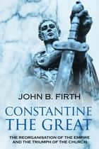Constantine the Great - The Reorganisation of the Empire and the Triumph of the Church ebook by John B. Firth