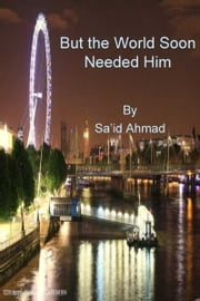 But The World Soon Needed Him ebook by Sa'id Ahmad