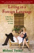 Living in a Foreign Language - A Memoir of Food, Wine, and Love in Italy ebook by Michael Tucker