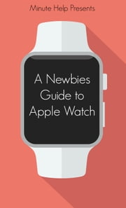 A Newbie's Guide to Apple Watch - The Unofficial Guide to Getting the Most Out of Apple Watch ebook by Minute Help Guides