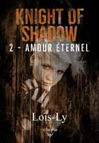 Knight of shadow - 2 - Amour éternel ebook by Loïs-Ly