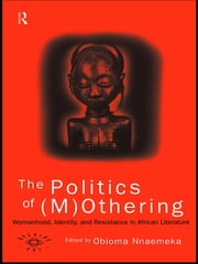 The Politics of (M)Othering - Womanhood, Identity and Resistance in African Literature ebook by Obioma Nnaemeka