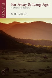 Far Away & Long Ago - A childhood in Argentina ebook by W H Hudson,Nicholas Shakespeare