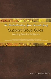 The Understanding Your Suicide Grief Support Group Guide: Meeting Plans for Facilitators ebook by Wolfelt, Alan D.