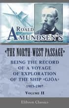 "Roald Amundsen's ""The North-West Passage"": Being the Record of a Voyage of Exploration of the Ship ""Gjoa,"" 1903-1907. Volume 2. ebook by Roald Amundsen"