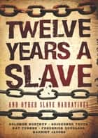 Twelve Years a Slave and Other Slave Narratives ebook by Solomon Ashley Northup, Nat Turner, Rebecka Rutledge Fisher,...