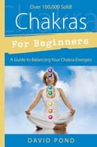 Chakras for Beginners: A Guide to Balancing Your Chakra Energies - A Guide to Balancing Your Chakra Energies eBook by David Pond