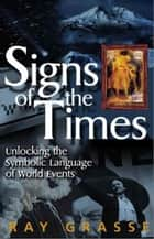 Signs of the Times: Unlocking the Symbolic Language of World Events ebook by Ray Grasse