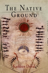 The Native Ground - Indians and Colonists in the Heart of the Continent ebook by Kathleen DuVal