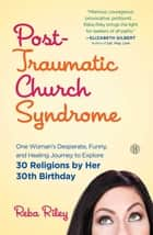 Post-Traumatic Church Syndrome - One Woman's Desperate, Funny, and Healing Journey to Explore 30 Religions by Her 30th Birthday ebook by Reba Riley