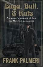 "Bugs, Bull and Rats ""An Insider's account of how the Mob Self-destructed"" ebook by Frank Palmeri"