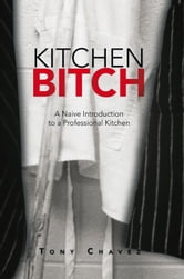 Kitchen Bitch - A Naive Introduction to a Professional Kitchen ebook by Tony Chavez