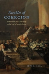 Parables of Coercion - Conversion and Knowledge at the End of Islamic Spain ebook by Seth Kimmel