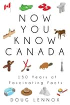Now You Know Canada - 150 Years of Fascinating Facts電子書籍 Doug Lennox
