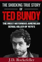The Shocking True Story of Ted Bundy: The Most Notorious American Serial Killer of 1970's ebook by J.D. Rockefeller