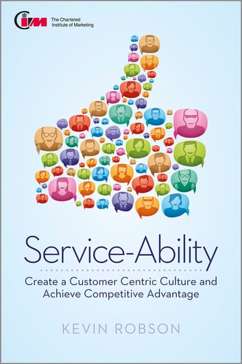 Service-Ability - Create a Customer Centric Culture and Achieve Competitive Advantage ebook by Kevin Robson