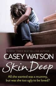 Skin Deep: All She Wanted Was a Mummy, But Was She Too Ugly to Be Loved? ebook by Casey Watson