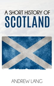 A Short History of Scotland (Illustrated) eBook by Andrew Lang