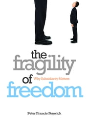 The Fragility of Freedom - Why subsidiarity matters ebook by Peter Francis Fenwick