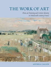 The Work of Art - Plein Air Painting and Artistic Identity in Nineteenth-Century France ebook by Anthea Callen