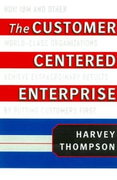 The Customer-Centered Enterprise: How IBM and Other World-Class Companies Achieve Extraordinary Results by Putting Customers First ebook by Thompson, Harvey