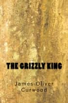 The Grizzly King ebook by James Oliver Curwood