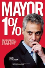 Mayor 1% - Rahm Emanuel and the Rise of Chicago's 99% ebook by Kari Lydersen