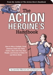 The Action Heroine's Handbook - How to Win a Catfight, Drink Someone Under the Table, Choke a Man with Your Bare Thighs, and Dozens of Other TV ebook by Jennifer Worick,Joe Borgenicht