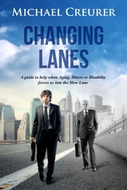 Changing Lanes - a guide to help when aging, illness or disability forces us into the slow lane of life ebook by Michael Creurer