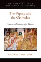 The Papacy and the Orthodox - Sources and History of a Debate ebook by A. Edward Siecienski