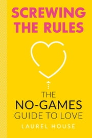 Screwing the Rules - The No-Games Guide to Love ebook by Laurel House