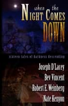 When The Night Comes Down - Sixteen Tales of Darkness Descending ebook by Joseph D'Lacey, Bev Vincent, Robert E. Weinberg and Nate Kenyon