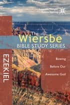 The Wiersbe Bible Study Series: Ezekiel - Bowing Before Our Awesome God ebook by Warren W. Wiersbe