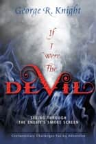 If I Were the Devil - Seeing Through the Enemy's Smoke Screen ebook by George R. Knight