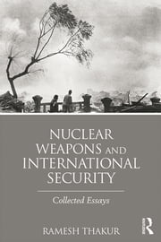 Nuclear Weapons and International Security - Collected Essays ebook by Ramesh Thakur