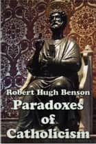 Paradoxes of Catholicism ebook by Robert Hugh Benson