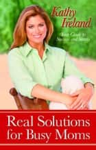 Real Solutions for Busy Moms ebook by Kathy Ireland