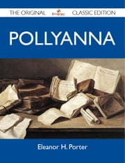 Pollyanna - The Original Classic Edition ebook by Porter Eleanor
