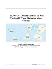 The 2007-2012 World Outlook for New Windshield Wiper Blades for Motor Vehicles ebook by ICON Group International, Inc.