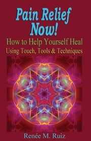 Pain Relief Now! How To Help Yourself Heal Using Touch, Tools & Techniques. ebook by Renee M. Ruiz