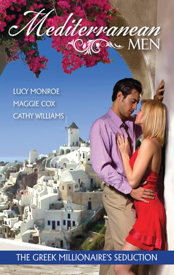 Mediterranean Men - The Greek Millionaire's Seduction - 3 Book Box Set, Volume 1 ebook by Cathy Williams,Maggie Cox,Lucy Monroe