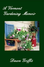A Vermont Gardening Memoir ebook by Dawn Griffis