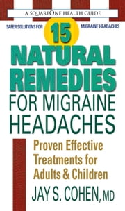 15 Natural Remedies for Migraine Headaches - Using Natural Supplements, Nutrition & Alternative Therapies to Better Manage Migraine Pain ebook by Jay S. Cohen