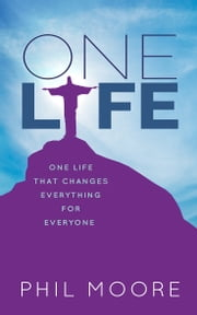 One Life - One Life that Changes Everything for Everyone ebook by Phil Moore