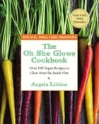 The Oh She Glows Cookbook - Over 100 Vegan Recipes to Glow from the Inside Out ebook by Angela Liddon