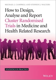 How to Design, Analyse and Report Cluster Randomised Trials in Medicine and Health Related Research ebook by Michael J. Campbell,Stephen J. Walters