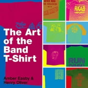 The Art of the Band T-shirt ebook by Amber Easby, Henry Oliver