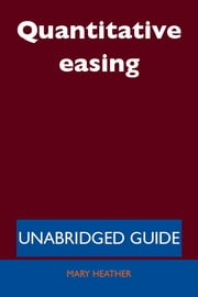 Quantitative easing - Unabridged Guide ebook by Mary Heather