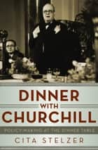 Dinner with Churchill - Policy-Making at the Dinner Table ebook by Cita Stelzer